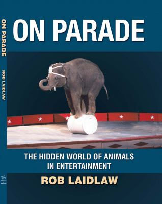On Parade The Hidden World of Animals in Entertainment  2010 9781554551439 Front Cover