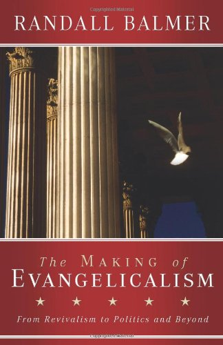 Making of Evangelicalism From Revivalism to Politics and Beyond  2009 edition cover