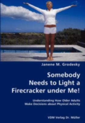 Somebody Needs to Light a Firecracker under Me!- Understanding How Older Adults Make Decisions about Physical Activity N/A 9783836428439 Front Cover