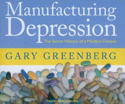 Manufacturing Depression: The Secret History of an American Disease  2010 9781400115440 Front Cover