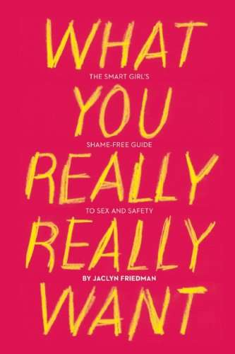 What You Really Really Want The Smart Girl's Shame-Free Guide to Sex and Safety  2011 edition cover