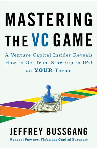 Mastering the VC Game A Venture Capital Insider Reveals How to Get from Start-Up to IPO on Your Terms  2011 edition cover