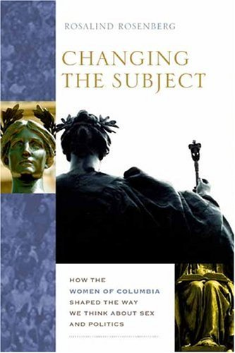 Changing the Subject How the Women of Columbia Shaped the Way We Think about Sex and Politics  2004 9780231126441 Front Cover