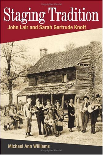 Staging Tradition John Lair and Sarah Gertrude Knott  2006 9780252073441 Front Cover