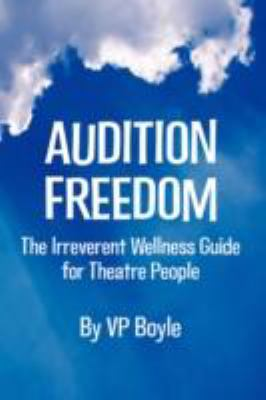 Audition Freedom The Irreverent Wellness Guide for Theatre People  2008 9780615250441 Front Cover