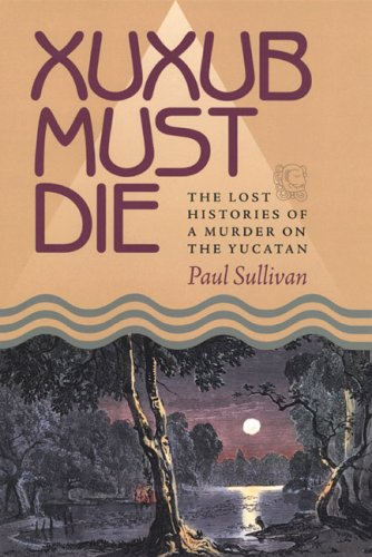 Xuxub Must Die The Lost Histories of a Murder on the Yucatan N/A edition cover