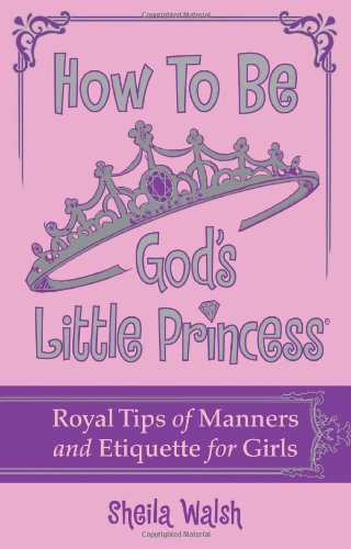 How to Be God's Little Princess Royal Tips on Manners and Etiquette for Girls  2011 9781400316441 Front Cover
