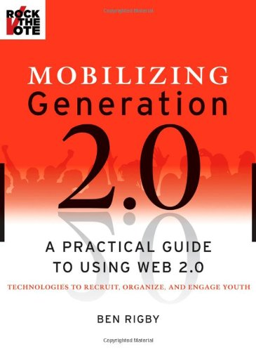 Mobilizing Generation 2.0 A Practical Guide to Using Web 2.0 - Technologies to Recruit, Organize, and Engage Youth  2008 edition cover