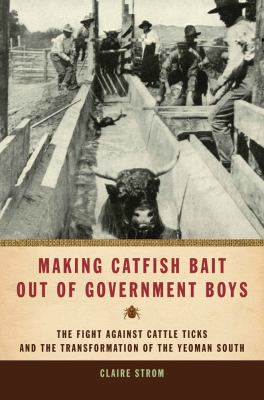 Making Catfish Bait Out of Government Boys The Fight Against Cattle Ticks and the Transformation of the Yeoman South N/A 9780820336442 Front Cover