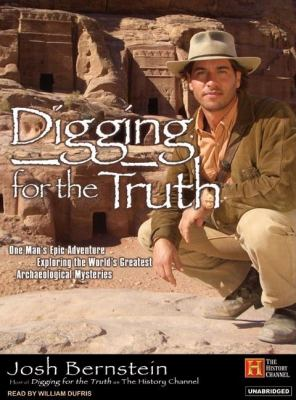 Digging for the Truth: One Man's Epic Adventure Exploring the World's Greatest Archaeological Mysteries  2007 9781400153442 Front Cover