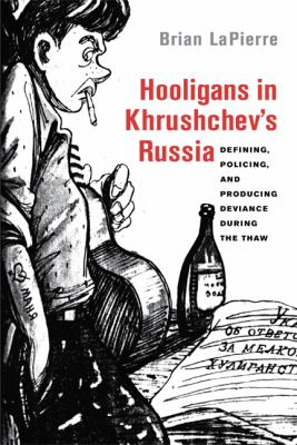 Hooligans in Khrushchev's Russia Defining, Policing, and Producing Deviance During the Thaw  2012 edition cover