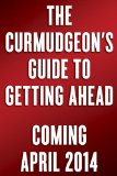 Curmudgeon's Guide to Getting Ahead Dos and Don'ts of Right Behavior, Tough Thinking, Clear Writing, and Living a Good Life  2014 edition cover