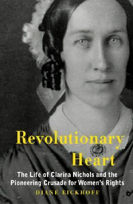 Revolutionary Heart The Life of Clarina Nichols and the Pioneering Crusade for Women's Rights  2006 9780976443445 Front Cover