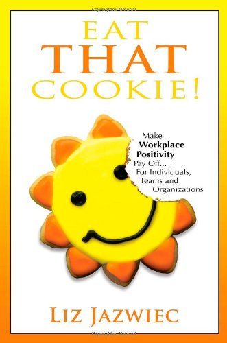 Eat That Cookie Make Work Place Positivity Pay off... for Individuals, Teams and Organizations N/A edition cover