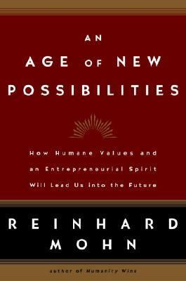 Age of New Possibilities How Humane Values and an Entrepreneurial Spirit Will Lead Us into the Future  2004 9781400053445 Front Cover