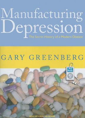Manufacturing Depression: The Secret History of an American Disease  2010 9781400165445 Front Cover