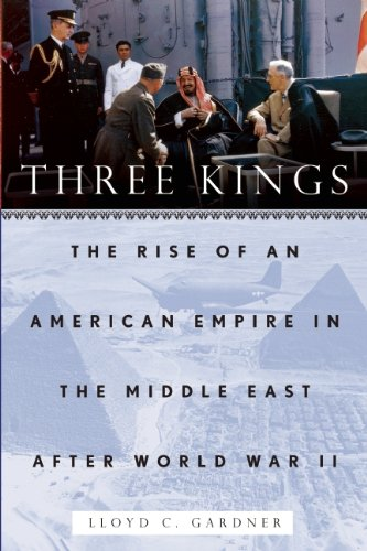 Three Kings The Rise of an American Empire in the Middle East after World War II  2010 9781595586445 Front Cover