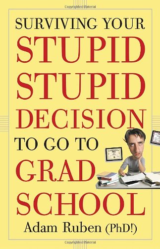 Surviving Your Stupid, Stupid Decision to Go to Grad School   2010 edition cover