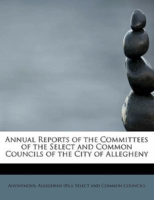 Annual Reports of the Committees of the Select and Common Councils of the City of Allegheny N/A 9781116111446 Front Cover
