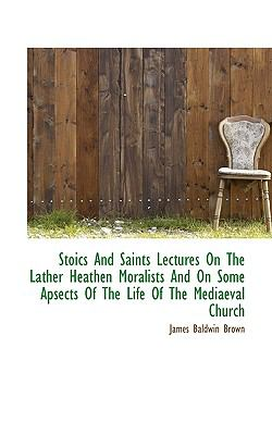 Stoics and Saints Lectures on the Lather Heathen Moralists and on Some Apsects of the Life of the Me  N/A 9781116760446 Front Cover