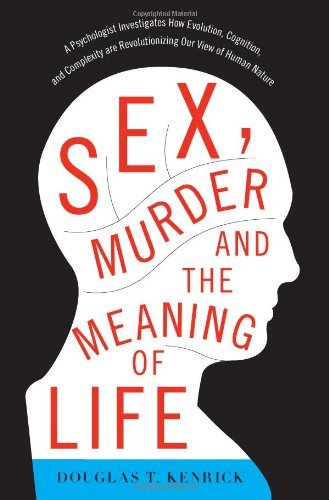 Sex, Murder, and the Meaning of Life A Psychologist Investigates How Evolution, Cognition, and Complexity Are Revolutionizing Our View of Human Nature  2011 edition cover