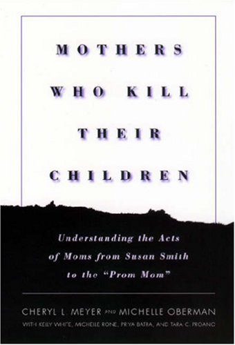 Mothers Who Kill Their Children Understanding the Acts of Moms from Susan Smith to the Prom Mom  2001 edition cover