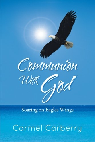 Communion with God Soaring on Eagles Wings  2013 9781491800447 Front Cover