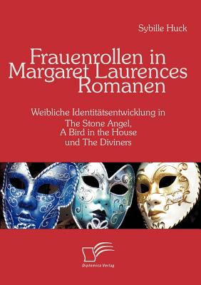 Frauenrollen in Margaret Laurences Romanen Weibliche Identit�tsentwicklung in The Stone Angel, A Bird in the House und The Diviners  2008 9783836661447 Front Cover