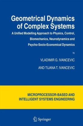 Geometrical Dynamics of Complex Systems A Unified Modelling Approach to Physics, Control, Biomechanics, Neurodynamics and Psycho-Socio-Economical Dynamics  2006 9781402045448 Front Cover