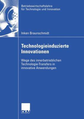 Technologieinduzierte Innovationen Wege des Innerbetrieblichen Technologie-Transfers in Innovative Anwendungen  2005 9783824408450 Front Cover