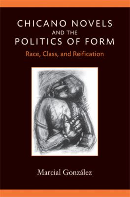 Chicano Novels and the Politics of Form Race, Class, and Reification  2009 9780472050451 Front Cover