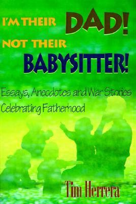 I'm Their Dad! Not Their Babysitter! Essays, Anecdotes and War Stories Celebrating Fatherhood N/A 9780595092451 Front Cover