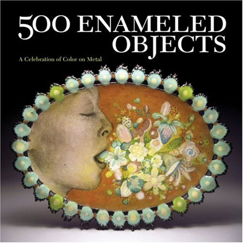 500 Enameled Objects A Celebration of Color on Metal  2009 edition cover
