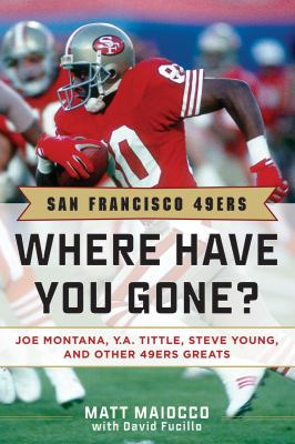 San Francisco 49ers Where Have You Gone? Joe Montana, Y. A. Tittle, Steve Young, and Other 49ers Greats 2nd 9781613210451 Front Cover