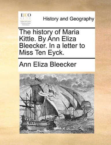 History of Maria Kittle by Ann Eliza Bleecker in a Letter to Miss Ten Eyck  N/A 9781170859452 Front Cover