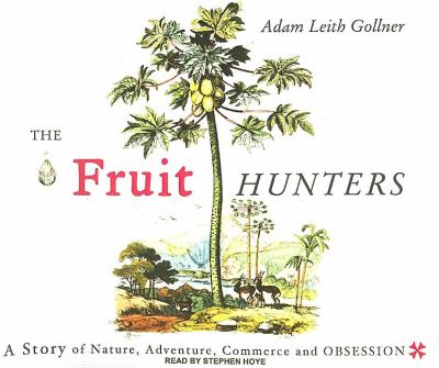 The Fruit Hunters: A Story of Nature, Obsession, Commerce, and Adventure  2008 9781400107452 Front Cover