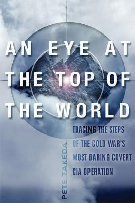 Eye at the Top of the World Tracing the Steps of the Cold War's Most Daring Covert CIA Operation  2006 9781560258452 Front Cover
