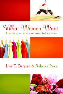 What Women Want The Life You Crave and How God Satisfies  2007 9781400072453 Front Cover