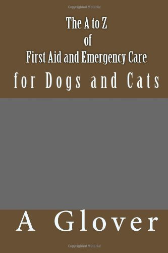 The a to Z of First Aid and Emergency Care for Dogs and Cats: How to Save an Ill or Injured Pet.  2013 9781493710454 Front Cover