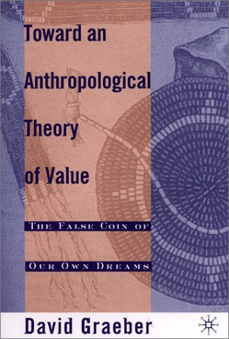Toward an Athropological Theory of Value The False Coin of Our Own Dreams  2001 (Revised) edition cover