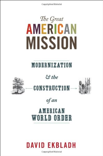 Great American Mission Modernization and the Construction of an American World Order  2009 9780691152455 Front Cover