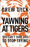 Yawning at Tigers You Can't Tame God, So Stop Trying  2014 9781400205455 Front Cover