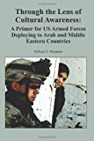 Through the Lens of Cultural Awareness: a Primer for US Armed Forces Deploying to Arab and Middle Eastern Countries  N/A 9781494307455 Front Cover