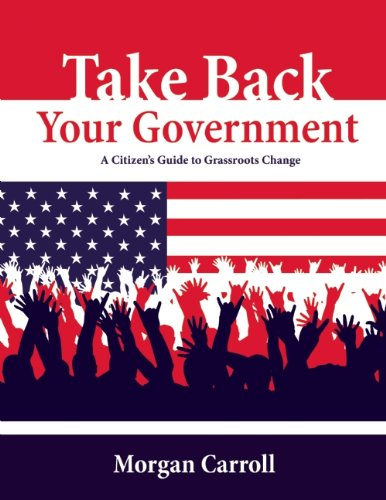 Take Back Your Government A Citizen's Guide to Grassroots Change  2012 9781555914455 Front Cover