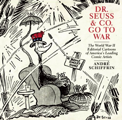 Dr. Seuss and Co. Go to War The World War II Editorial Cartoons of America's Leading Comic Artists  2011 9781595585455 Front Cover