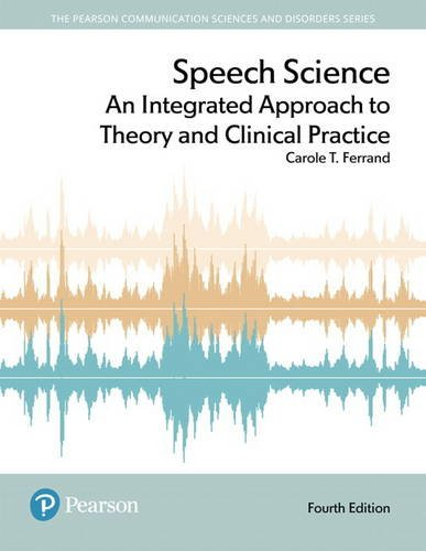 Speech Science An Integrated Approach to Theory and Clinical Practice 4th 2018 9780134481456 Front Cover