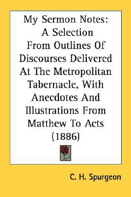 My Sermon Notes A Selection from Outlines of Discourses Delivered at the Metropolitan Tabernacle, with Anecdotes and Illustrations from Matthew to Ac N/A 9780548710456 Front Cover