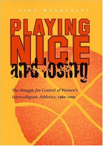 Playing Nice and Losing The Struggle for Control of Women's Intercollegiate Athletics, 1960-2000  2004 edition cover