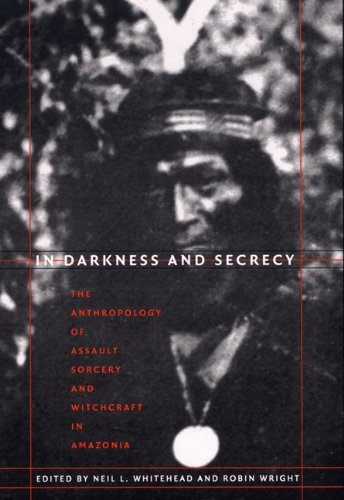 In Darkness and Secrecy The Anthropology of Assault Sorcery and Witchcraft in Amazonia  2004 edition cover