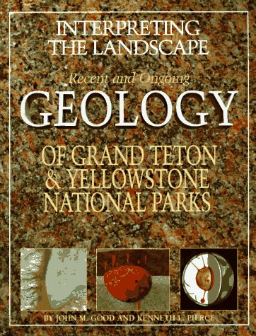 Interpreting the Landscape Recent and Ongoing Geology of Grand Teton and Yellowstone National Parks N/A edition cover